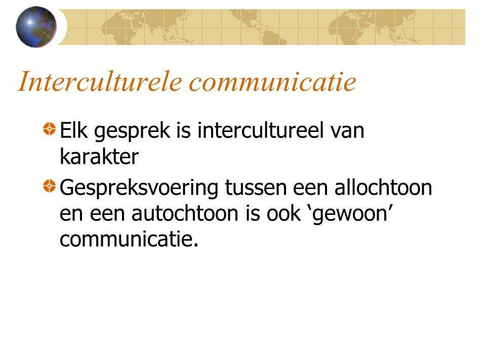 Interculturele communicatie Elk gesprek is intercultureel van karakter Gespreksvoering tussen een allochtoon en een autochtoon is ook 'gewoon' communicatie.