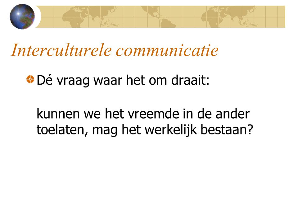 Interculturele communicatie Dé vraag waar het om draait: kunnen we het vreemde in de ander toelaten, mag het werkelijk bestaan?