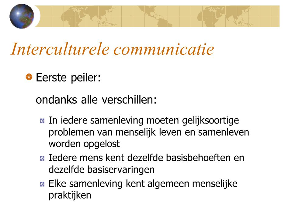 Interculturele communicatie Eerste peiler: ondanks alle verschillen: In iedere samenleving moeten gelijksoortige problemen van menselijk leven en same
