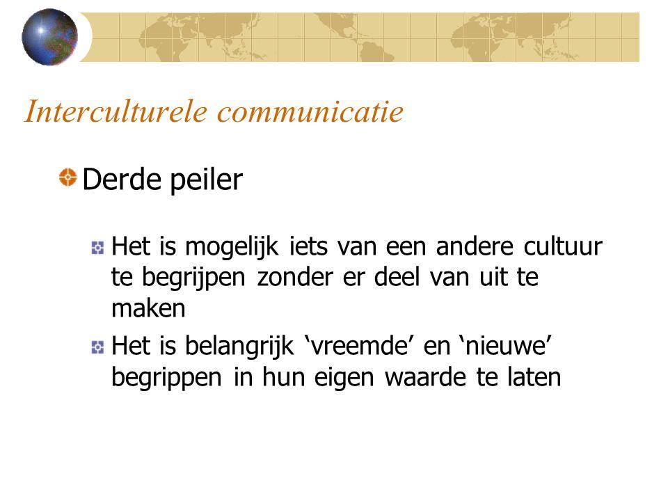 Interculturele communicatie Derde peiler Het is mogelijk iets van een andere cultuur te begrijpen zonder er deel van uit te maken Het is belangrijk 'vreemde' en 'nieuwe' begrippen in hun eigen waarde te laten