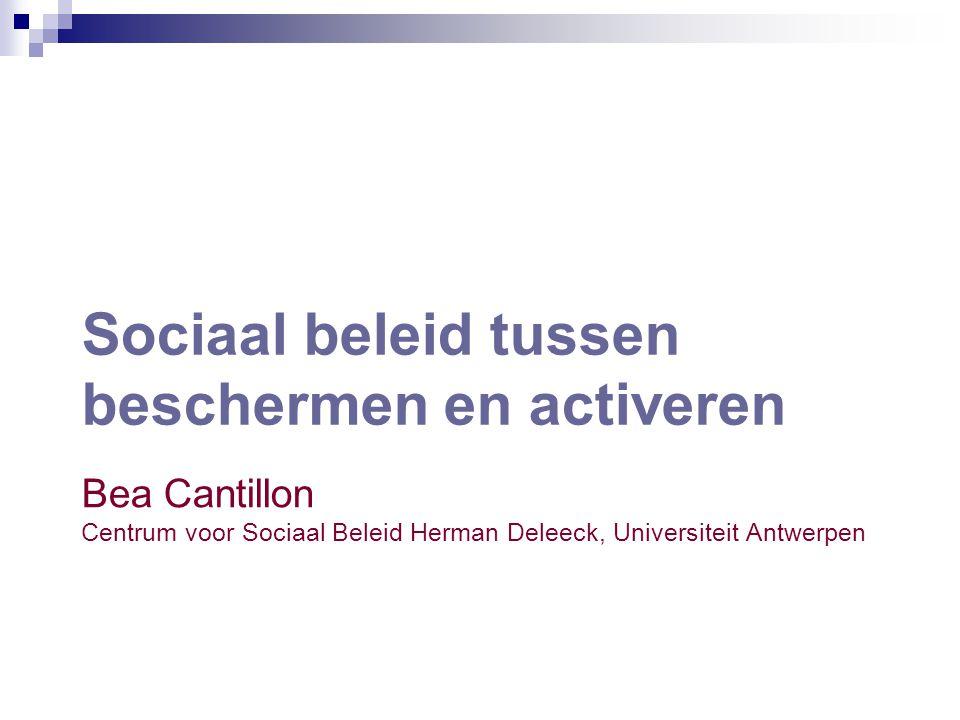 Sociaal beleid tussen beschermen en activeren Bea Cantillon Centrum voor Sociaal Beleid Herman Deleeck, Universiteit Antwerpen