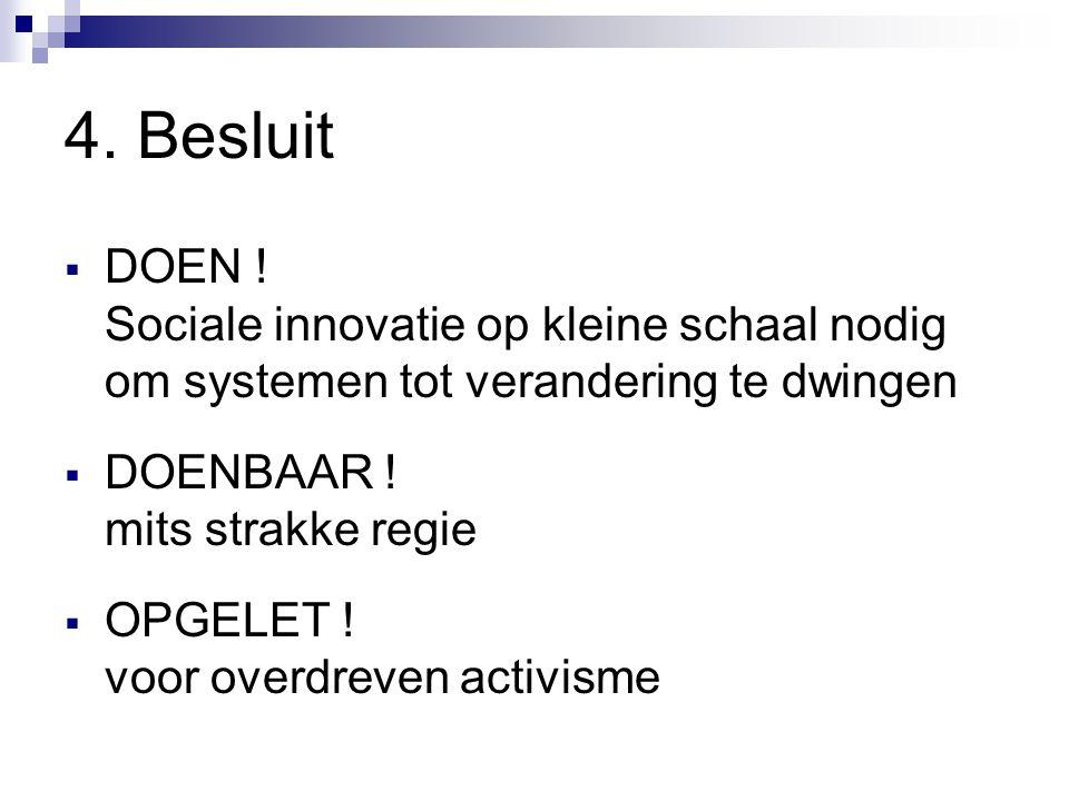 4. Besluit  DOEN ! Sociale innovatie op kleine schaal nodig om systemen tot verandering te dwingen  DOENBAAR ! mits strakke regie  OPGELET ! voor o