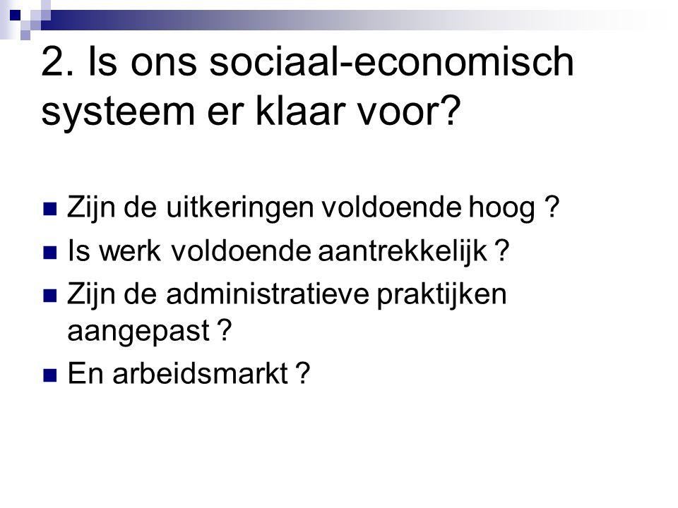 2. Is ons sociaal-economisch systeem er klaar voor? Zijn de uitkeringen voldoende hoog ? Is werk voldoende aantrekkelijk ? Zijn de administratieve pra