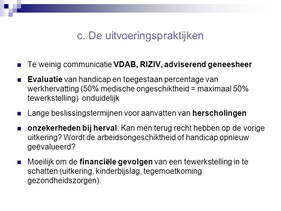c. De uitvoeringspraktijken Te weinig communicatie VDAB, RIZIV, adviserend geneesheer Evaluatie van handicap en toegestaan percentage van werkhervatti