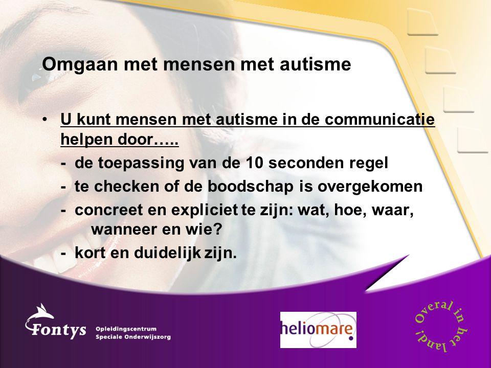Omgaan met mensen met autisme U kunt mensen met autisme in de communicatie helpen door….. - de toepassing van de 10 seconden regel - te checken of de