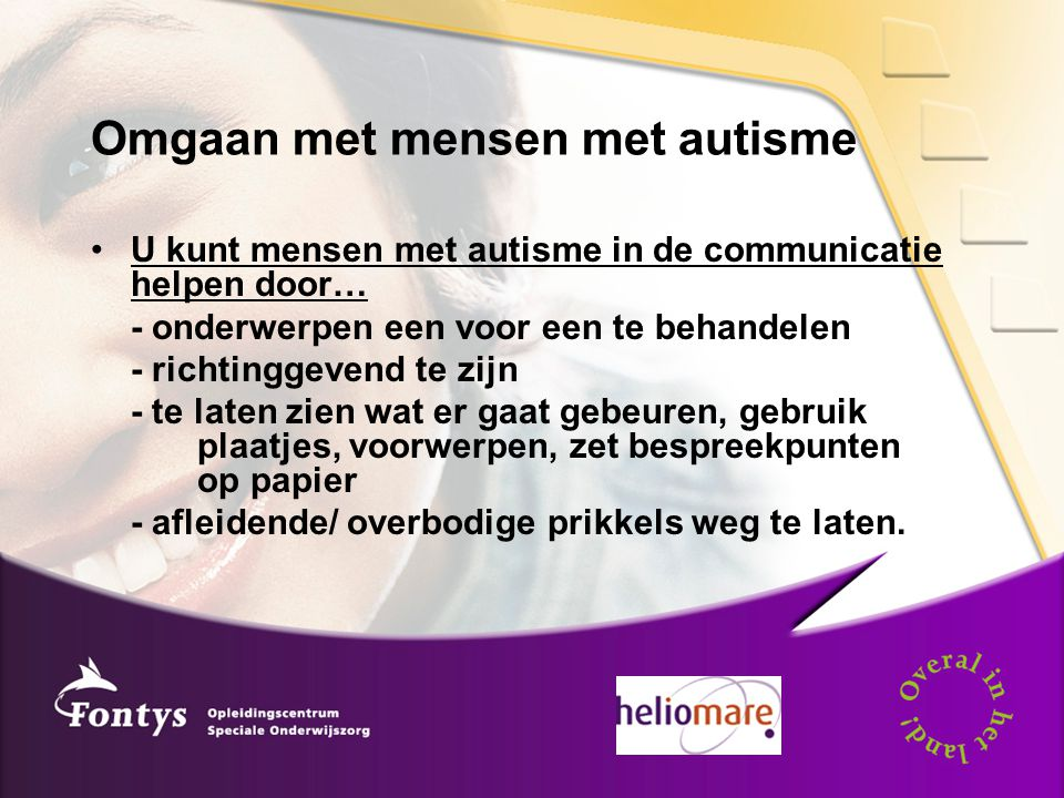 Omgaan met mensen met autisme U kunt mensen met autisme in de communicatie helpen door… - onderwerpen een voor een te behandelen - richtinggevend te zijn - te laten zien wat er gaat gebeuren, gebruik plaatjes, voorwerpen, zet bespreekpunten op papier - afleidende/ overbodige prikkels weg te laten.