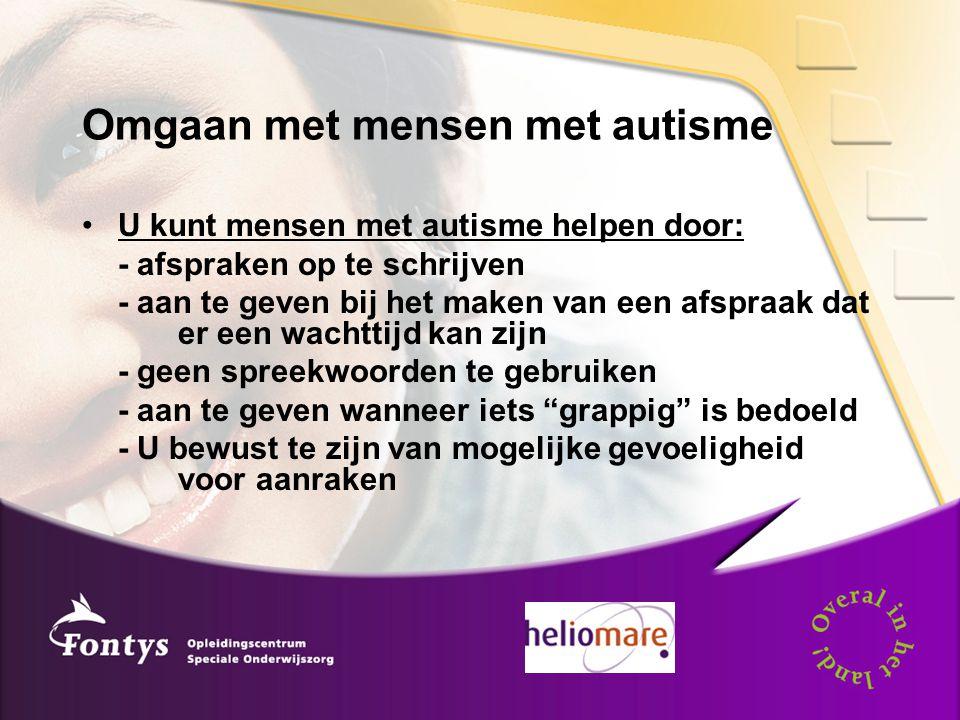 Omgaan met mensen met autisme U kunt mensen met autisme helpen door: - afspraken op te schrijven - aan te geven bij het maken van een afspraak dat er