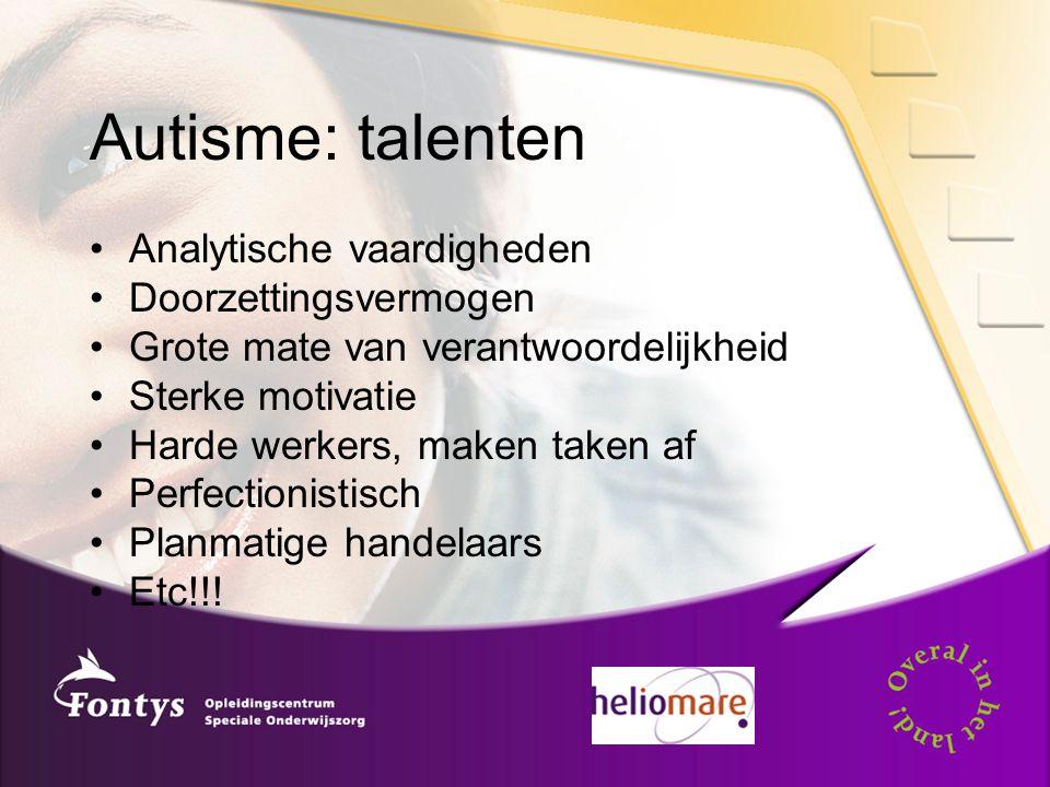 Autisme: talenten Analytische vaardigheden Doorzettingsvermogen Grote mate van verantwoordelijkheid Sterke motivatie Harde werkers, maken taken af Perfectionistisch Planmatige handelaars Etc!!!