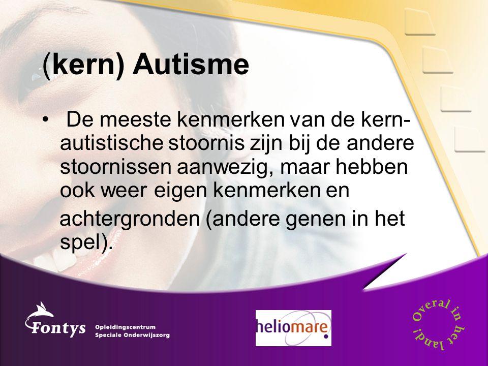 (kern) Autisme De meeste kenmerken van de kern- autistische stoornis zijn bij de andere stoornissen aanwezig, maar hebben ook weer eigen kenmerken en achtergronden (andere genen in het spel).