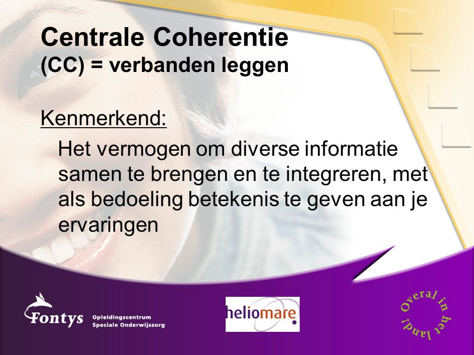 Centrale Coherentie (CC) = verbanden leggen Kenmerkend: Het vermogen om diverse informatie samen te brengen en te integreren, met als bedoeling betekenis te geven aan je ervaringen