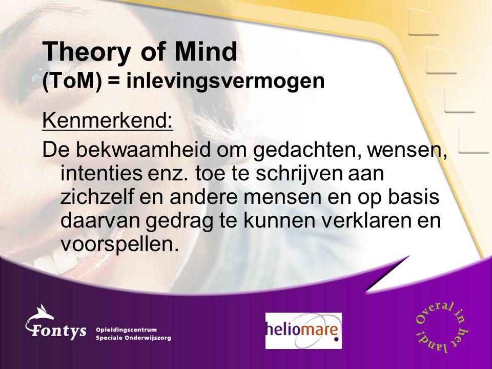 Theory of Mind (ToM) = inlevingsvermogen Kenmerkend: De bekwaamheid om gedachten, wensen, intenties enz. toe te schrijven aan zichzelf en andere mense