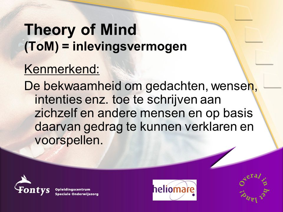 Theory of Mind (ToM) = inlevingsvermogen Kenmerkend: De bekwaamheid om gedachten, wensen, intenties enz.