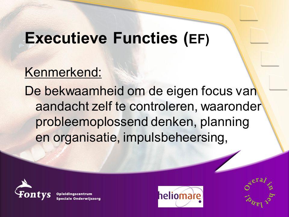 Executieve Functies ( EF) Kenmerkend: De bekwaamheid om de eigen focus van aandacht zelf te controleren, waaronder probleemoplossend denken, planning en organisatie, impulsbeheersing,