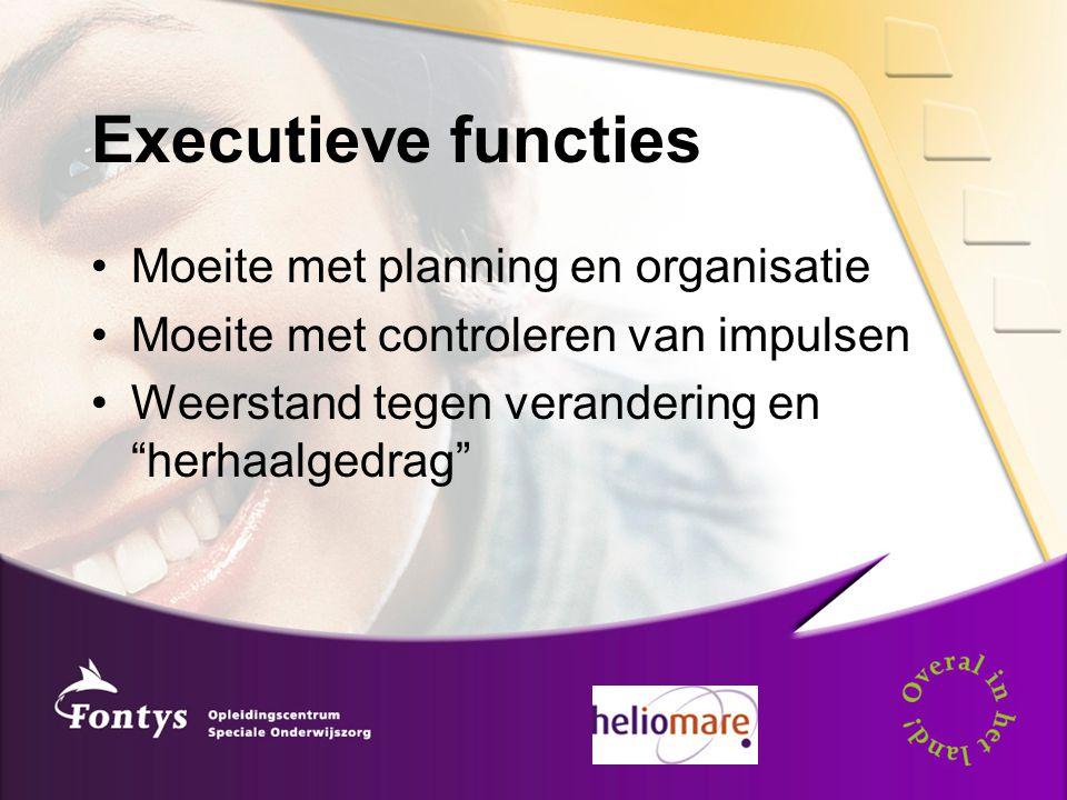 Executieve functies Moeite met planning en organisatie Moeite met controleren van impulsen Weerstand tegen verandering en herhaalgedrag