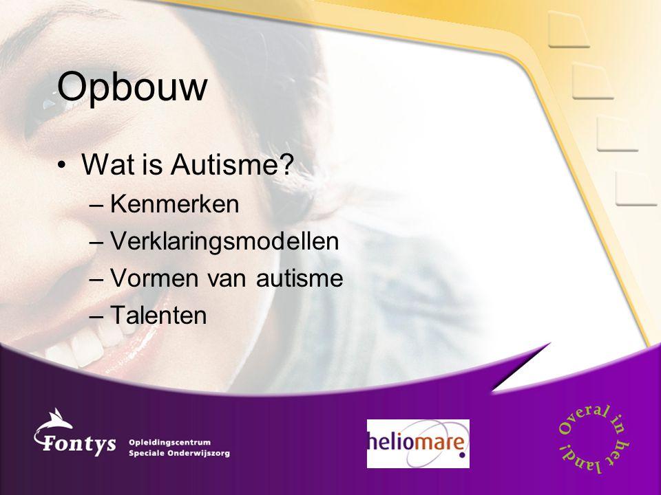 Opbouw Wat is Autisme? –Kenmerken –Verklaringsmodellen –Vormen van autisme –Talenten