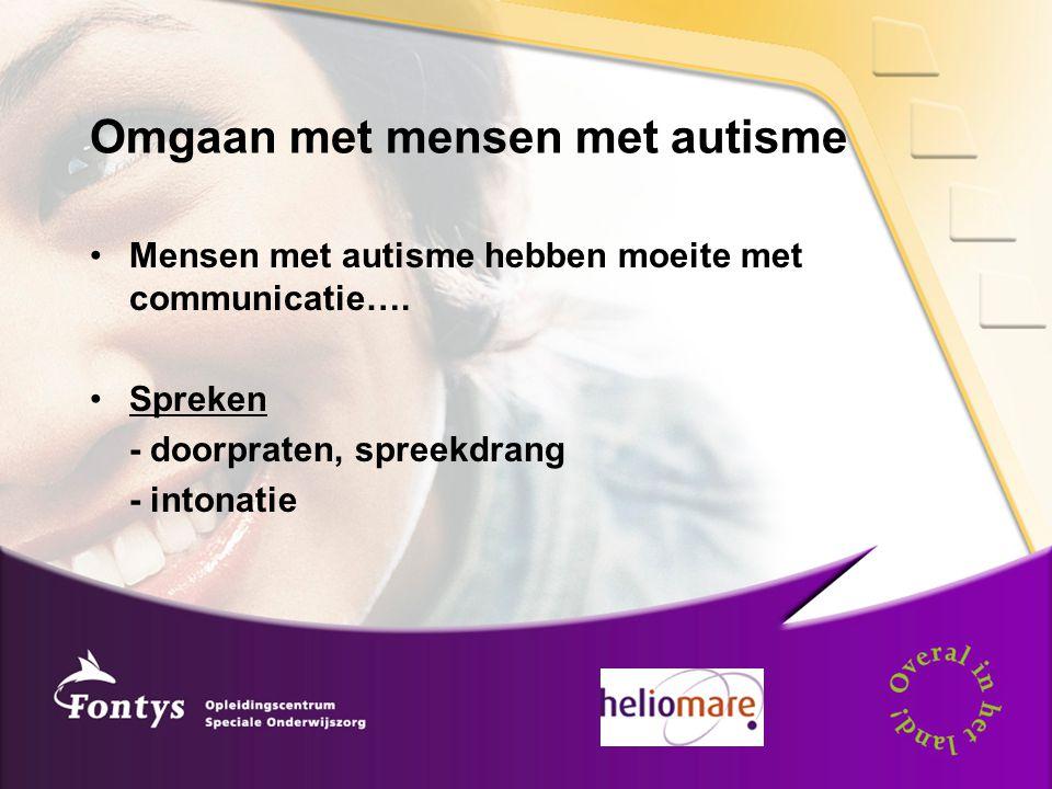 Omgaan met mensen met autisme Mensen met autisme hebben moeite met communicatie…. Spreken - doorpraten, spreekdrang - intonatie