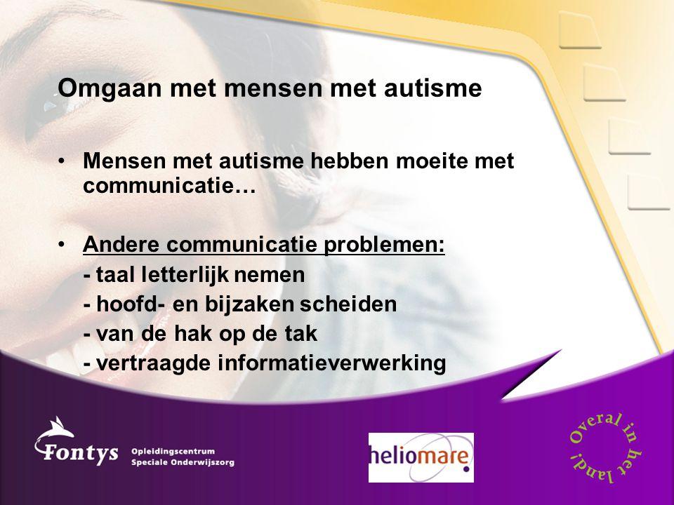 Omgaan met mensen met autisme Mensen met autisme hebben moeite met communicatie… Andere communicatie problemen: - taal letterlijk nemen - hoofd- en bi