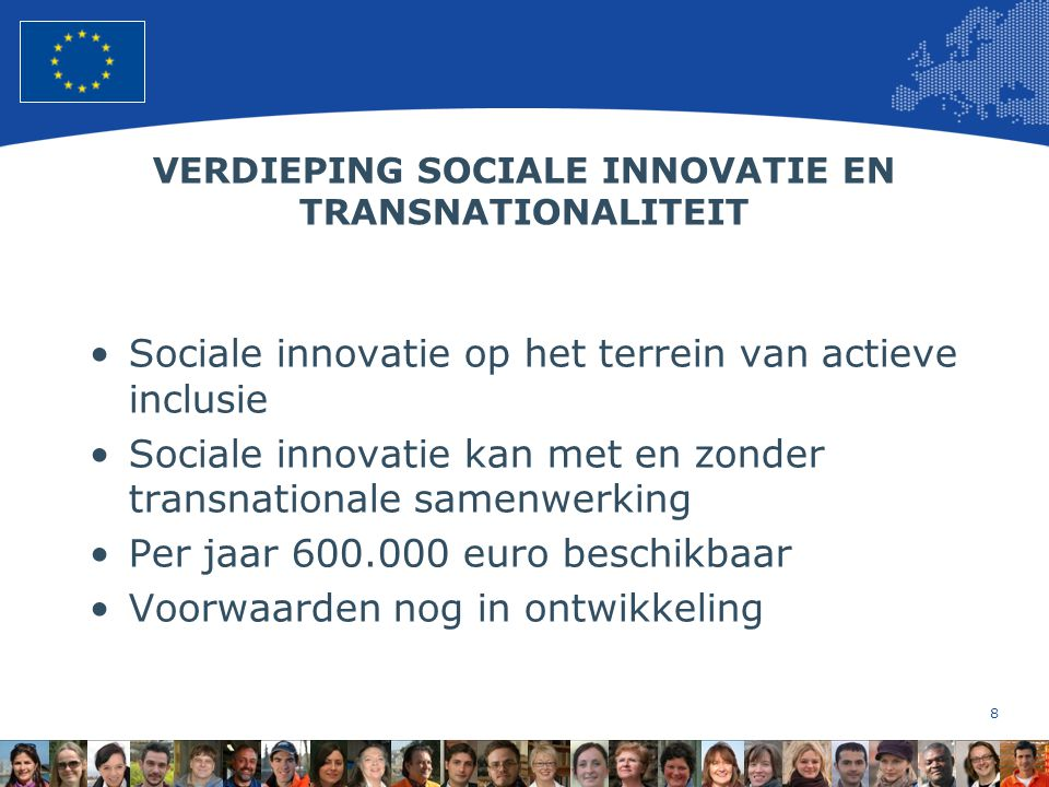 8 European Union Regional Policy – Employment, Social Affairs and Inclusion VERDIEPING SOCIALE INNOVATIE EN TRANSNATIONALITEIT Sociale innovatie op het terrein van actieve inclusie Sociale innovatie kan met en zonder transnationale samenwerking Per jaar 600.000 euro beschikbaar Voorwaarden nog in ontwikkeling