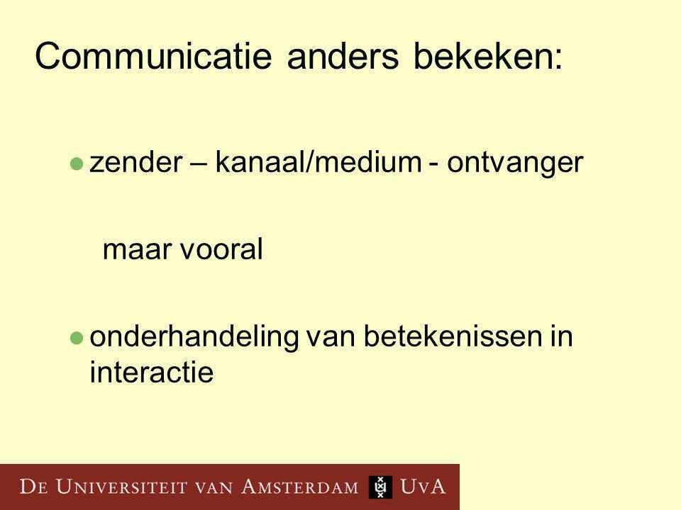 Communicatie anders bekeken: zender – kanaal/medium - ontvanger maar vooral onderhandeling van betekenissen in interactie
