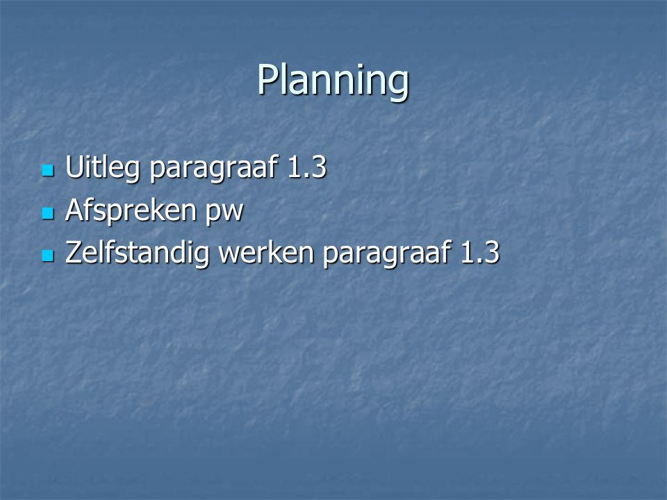 Planning Uitleg paragraaf 1.3 Uitleg paragraaf 1.3 Afspreken pw Afspreken pw Zelfstandig werken paragraaf 1.3 Zelfstandig werken paragraaf 1.3