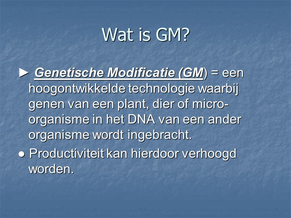 Wat is GM? ► Genetische Modificatie (GM) = een hoogontwikkelde technologie waarbij genen van een plant, dier of micro- organisme in het DNA van een an