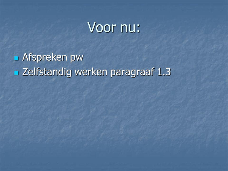 Voor nu: Afspreken pw Afspreken pw Zelfstandig werken paragraaf 1.3 Zelfstandig werken paragraaf 1.3