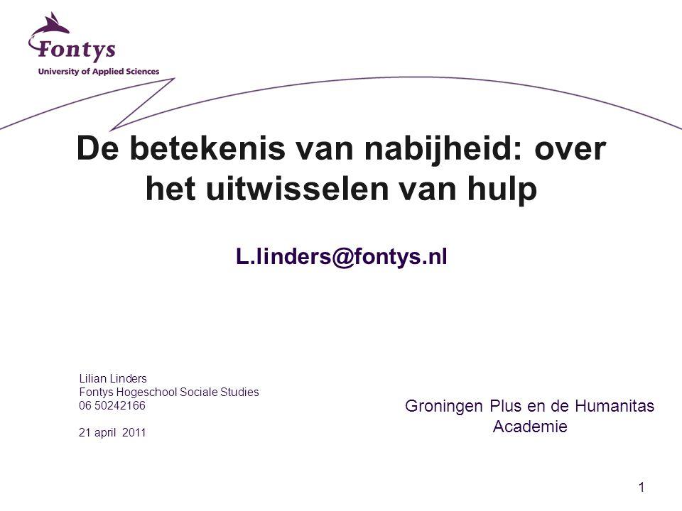 1 De betekenis van nabijheid: over het uitwisselen van hulp Lilian Linders Fontys Hogeschool Sociale Studies 06 50242166 21 april 2011 Groningen Plus