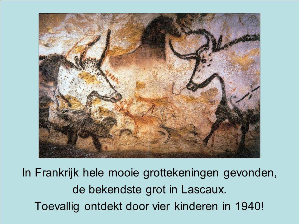 In Frankrijk hele mooie grottekeningen gevonden, de bekendste grot in Lascaux. Toevallig ontdekt door vier kinderen in 1940!