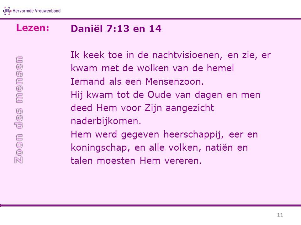 Daniël 7:13 en 14 Ik keek toe in de nachtvisioenen, en zie, er kwam met de wolken van de hemel Iemand als een Mensenzoon. Hij kwam tot de Oude van dag