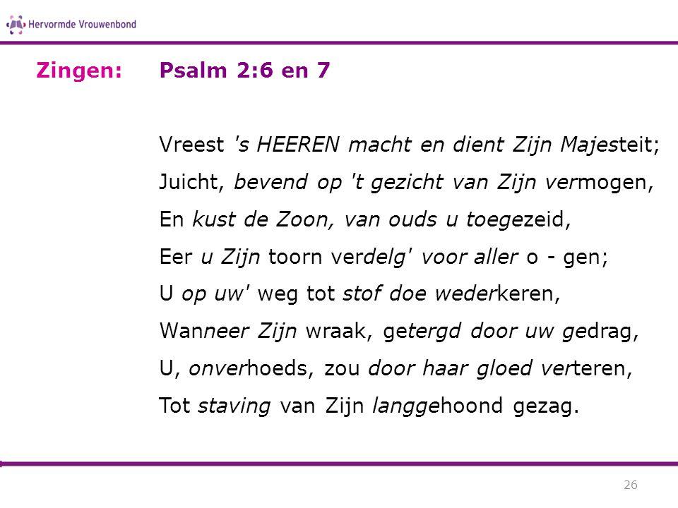 Psalm 2:6 en 7 Vreest 's HEEREN macht en dient Zijn Majesteit; Juicht, bevend op 't gezicht van Zijn vermogen, En kust de Zoon, van ouds u toegezeid,
