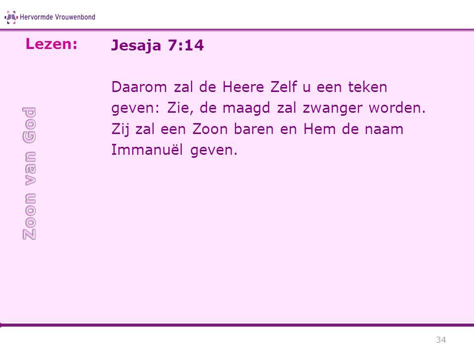 Jesaja 7:14 Daarom zal de Heere Zelf u een teken geven: Zie, de maagd zal zwanger worden. Zij zal een Zoon baren en Hem de naam Immanuël geven. 34 Lez