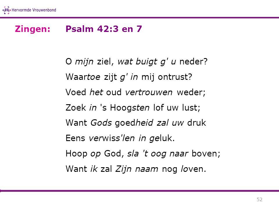 Psalm 42:3 en 7 O mijn ziel, wat buigt g' u neder? Waartoe zijt g' in mij ontrust? Voed het oud vertrouwen weder; Zoek in 's Hoogsten lof uw lust; Wan