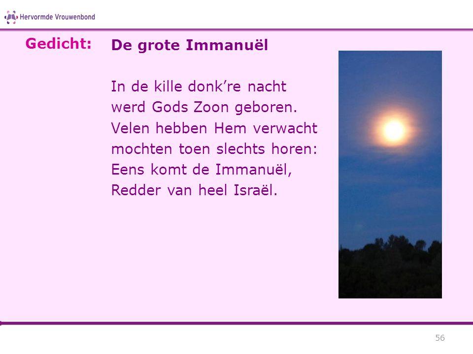 De grote Immanuël In de kille donk're nacht werd Gods Zoon geboren. Velen hebben Hem verwacht mochten toen slechts horen: Eens komt de Immanuël, Redde