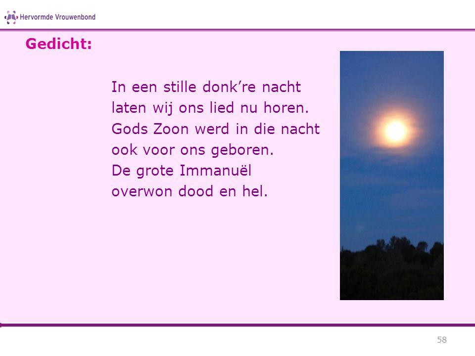 In een stille donk're nacht laten wij ons lied nu horen. Gods Zoon werd in die nacht ook voor ons geboren. De grote Immanuël overwon dood en hel. 58 G