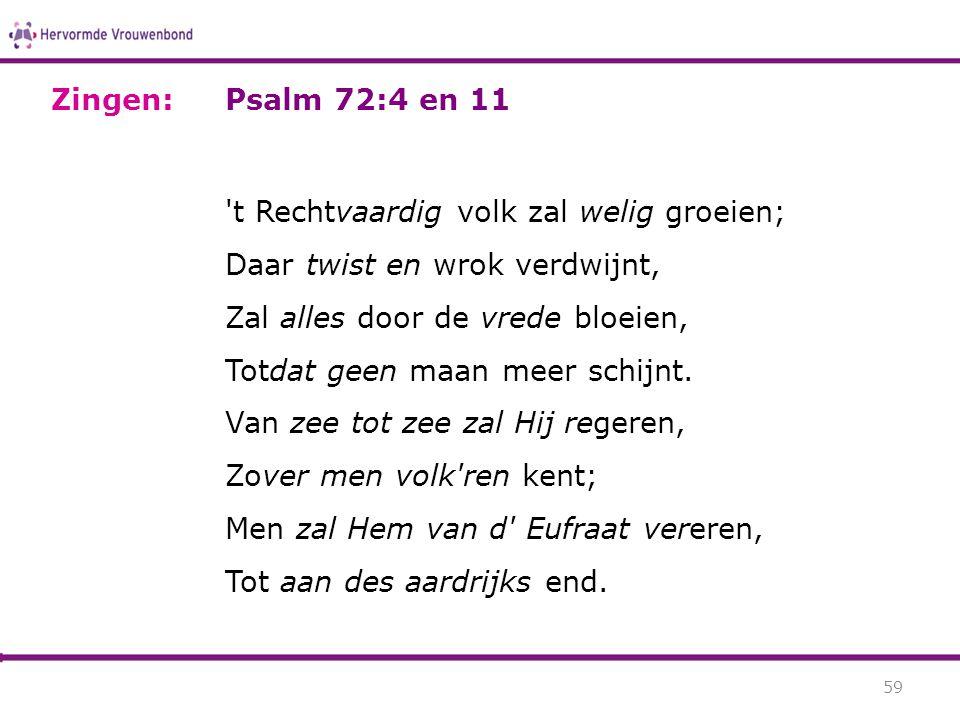 Psalm 72:4 en 11 't Rechtvaardig volk zal welig groeien; Daar twist en wrok verdwijnt, Zal alles door de vrede bloeien, Totdat geen maan meer schijnt.