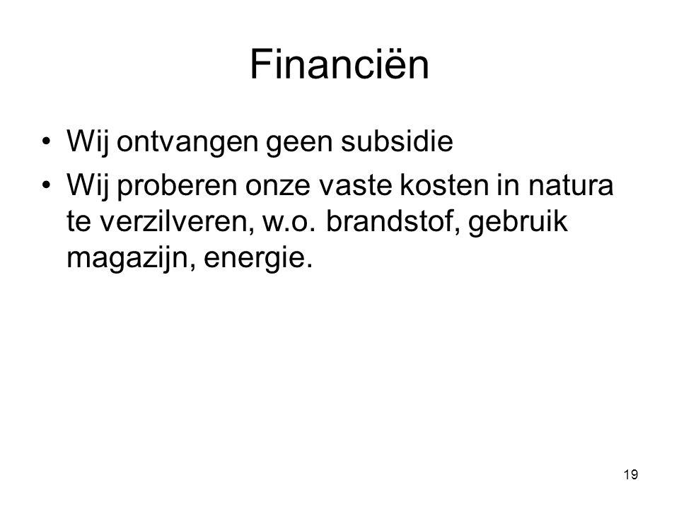 19 Financiën Wij ontvangen geen subsidie Wij proberen onze vaste kosten in natura te verzilveren, w.o. brandstof, gebruik magazijn, energie.