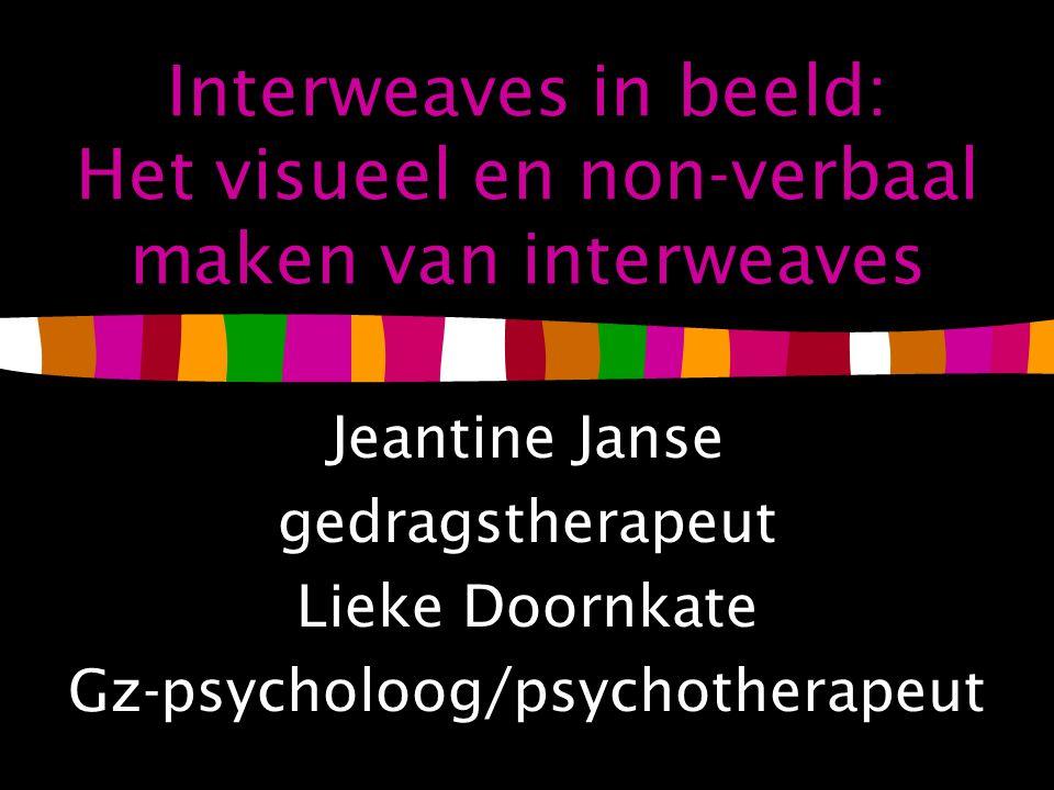 Interweaves in beeld: Het visueel en non-verbaal maken van interweaves Jeantine Janse gedragstherapeut Lieke Doornkate Gz-psycholoog/psychotherapeut