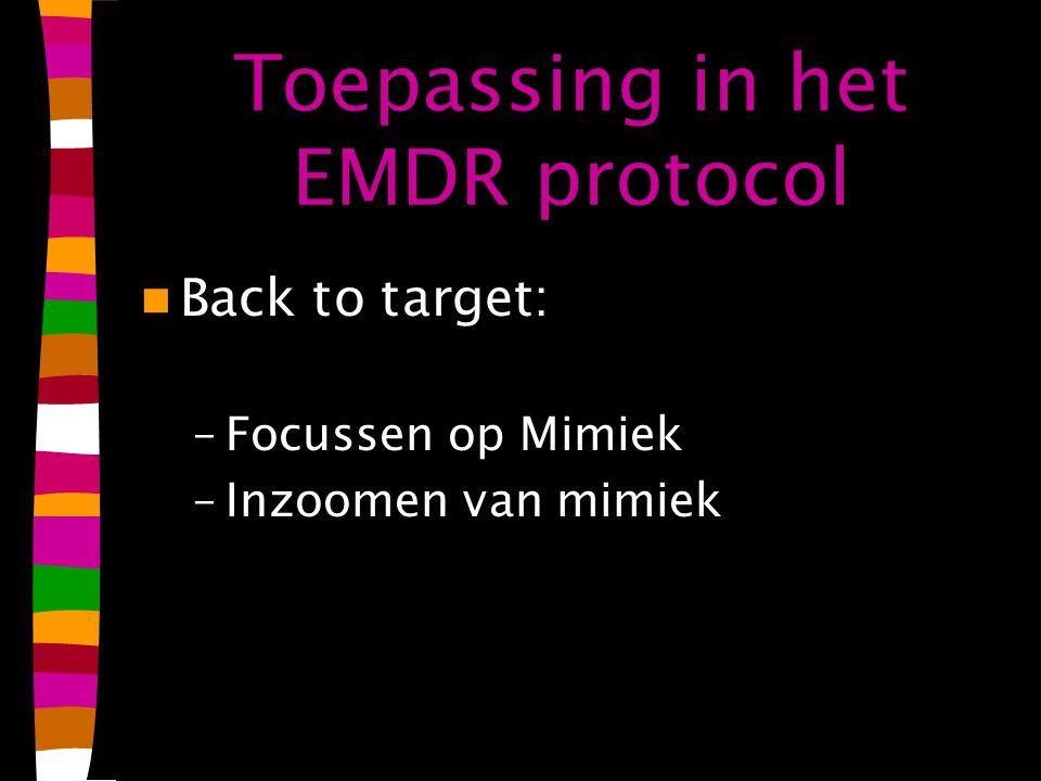 Toepassing in het EMDR protocol Back to target: –Focussen op Mimiek –Inzoomen van mimiek
