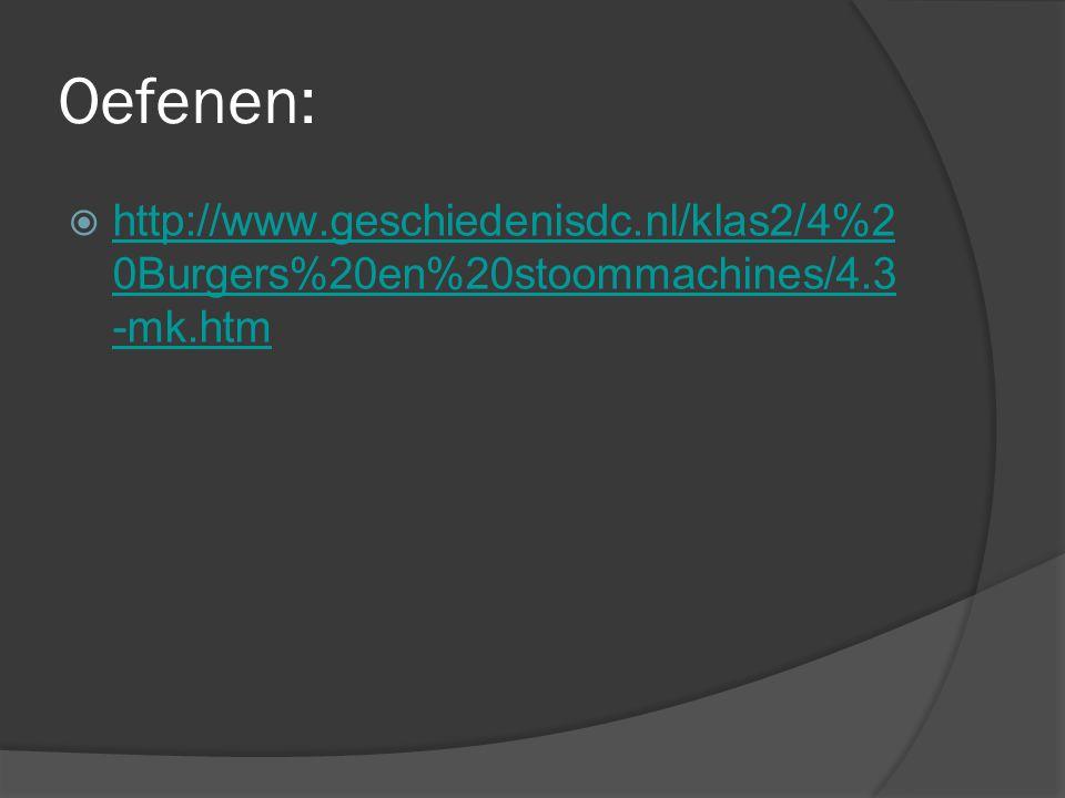 Oefenen:  http://www.geschiedenisdc.nl/klas2/4%2 0Burgers%20en%20stoommachines/4.3 -mk.htm http://www.geschiedenisdc.nl/klas2/4%2 0Burgers%20en%20sto