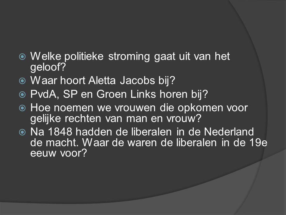  Welke politieke stroming gaat uit van het geloof?  Waar hoort Aletta Jacobs bij?  PvdA, SP en Groen Links horen bij?  Hoe noemen we vrouwen die o