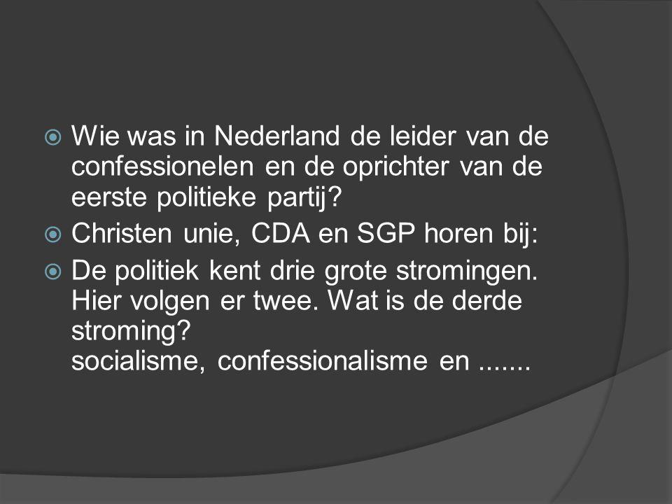  Wie was in Nederland de leider van de confessionelen en de oprichter van de eerste politieke partij?  Christen unie, CDA en SGP horen bij:  De pol