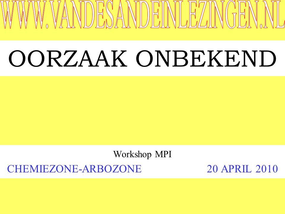 OORZAAK ONBEKEND Workshop MPI CHEMIEZONE-ARBOZONE 20 APRIL 2010