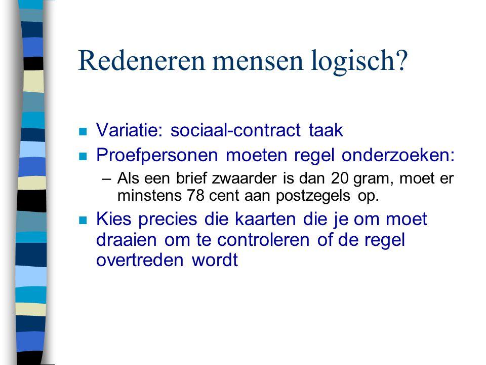 Redeneren mensen logisch? n Variatie: sociaal-contract taak n Proefpersonen moeten regel onderzoeken: –Als een brief zwaarder is dan 20 gram, moet er