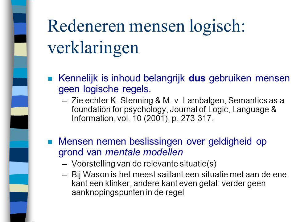 Redeneren mensen logisch: verklaringen n Kennelijk is inhoud belangrijk dus gebruiken mensen geen logische regels. –Zie echter K. Stenning & M. v. Lam