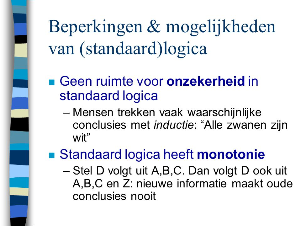 Beperkingen & mogelijkheden van (standaard)logica n Geen ruimte voor onzekerheid in standaard logica –Mensen trekken vaak waarschijnlijke conclusies met inductie: Alle zwanen zijn wit n Standaard logica heeft monotonie –Stel D volgt uit A,B,C.