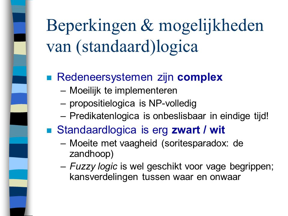 Beperkingen & mogelijkheden van (standaard)logica n Redeneersystemen zijn complex –Moeilijk te implementeren –propositielogica is NP-volledig –Predikatenlogica is onbeslisbaar in eindige tijd.