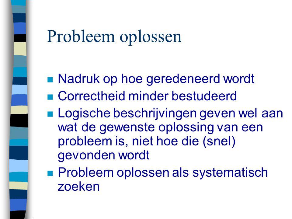 Probleem oplossen n Nadruk op hoe geredeneerd wordt n Correctheid minder bestudeerd n Logische beschrijvingen geven wel aan wat de gewenste oplossing van een probleem is, niet hoe die (snel) gevonden wordt n Probleem oplossen als systematisch zoeken