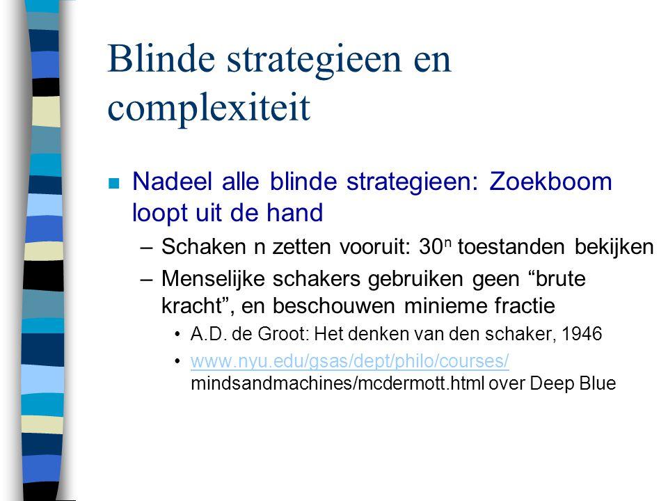 Blinde strategieen en complexiteit n Nadeel alle blinde strategieen: Zoekboom loopt uit de hand –Schaken n zetten vooruit: 30 n toestanden bekijken –M