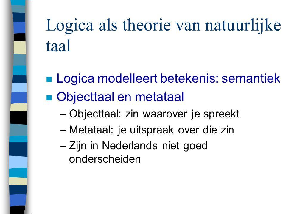 Logica als theorie van natuurlijke taal n Logica modelleert betekenis: semantiek n Objecttaal en metataal –Objecttaal: zin waarover je spreekt –Metataal: je uitspraak over die zin –Zijn in Nederlands niet goed onderscheiden