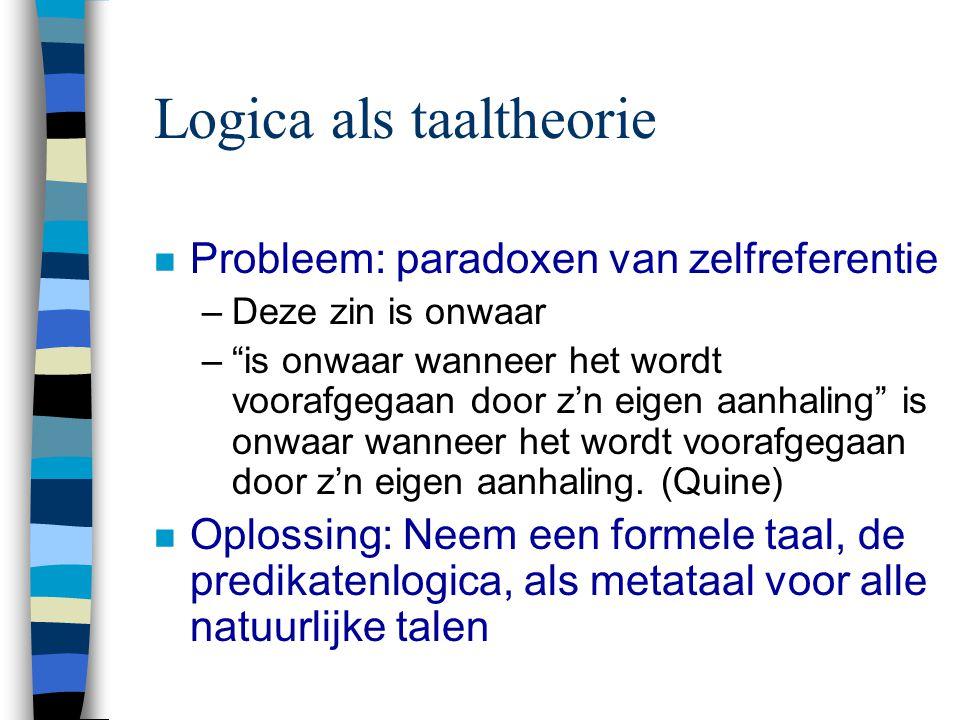 Logica als taaltheorie n Probleem: paradoxen van zelfreferentie –Deze zin is onwaar – is onwaar wanneer het wordt voorafgegaan door z'n eigen aanhaling is onwaar wanneer het wordt voorafgegaan door z'n eigen aanhaling.